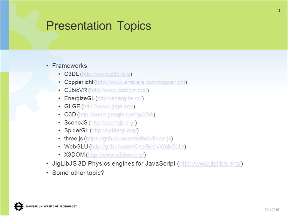 Presentation Topics Frameworks C3DL (http://www.c3dl.org)http://www.c3dl.org Copperlicht (http://www.ambiera.com/copperlicht)http://www.ambiera.com/copperlicht CubicVR (http://www.cubicvr.org/)http://www.cubicvr.org/ EnergizeGL (http://energize.cc/)http://energize.cc/ GLGE (http://www.glge.org/)http://www.glge.org/ O3D (http://code.google.com/p/o3d/)http://code.google.com/p/o3d/ SceneJS (http://scenejs.org/)http://scenejs.org/ SpiderGL (http://spidergl.org/)http://spidergl.org/ three.js (https://github.com/mrdoob/three.js)https://github.com/mrdoob/three.js WebGLU (http://github.com/OneGeek/WebGLU/)http://github.com/OneGeek/WebGLU/ X3DOM (http://www.x3dom.org/)http://www.x3dom.org/ JigLibJS 3D Physics engines for JavaScript (http://www.jiglibjs.org/)http://www.jiglibjs.org/ Some other topic.