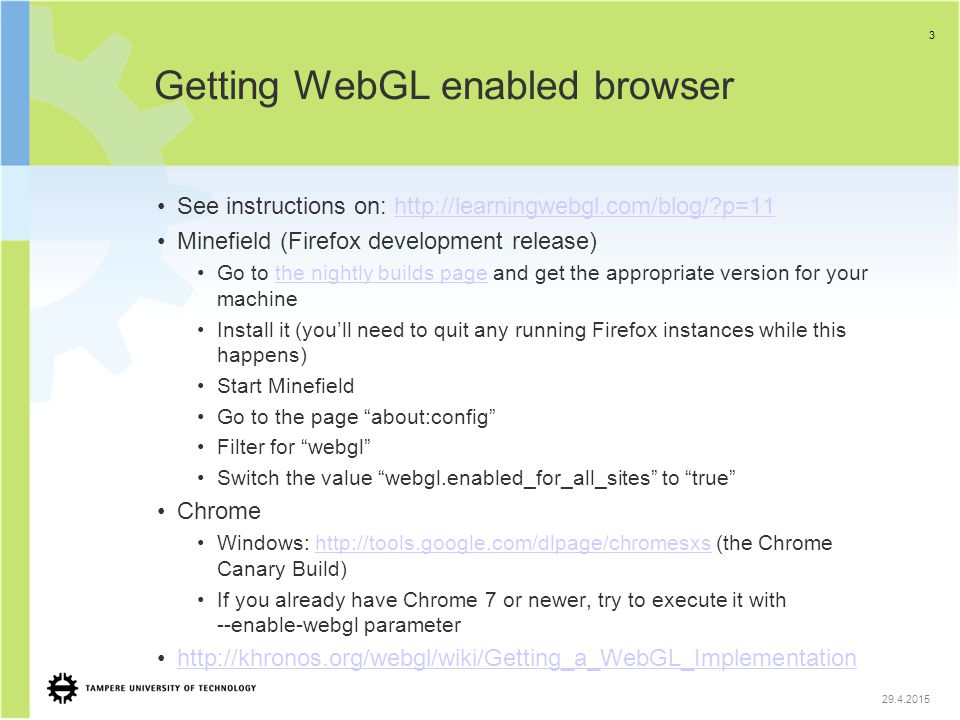Getting WebGL enabled browser See instructions on: http://learningwebgl.com/blog/?p=11http://learningwebgl.com/blog/?p=11 Minefield (Firefox developme