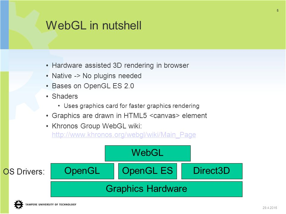WebGL in nutshell Hardware assisted 3D rendering in browser Native -> No plugins needed Bases on OpenGL ES 2.0 Shaders Uses graphics card for faster g