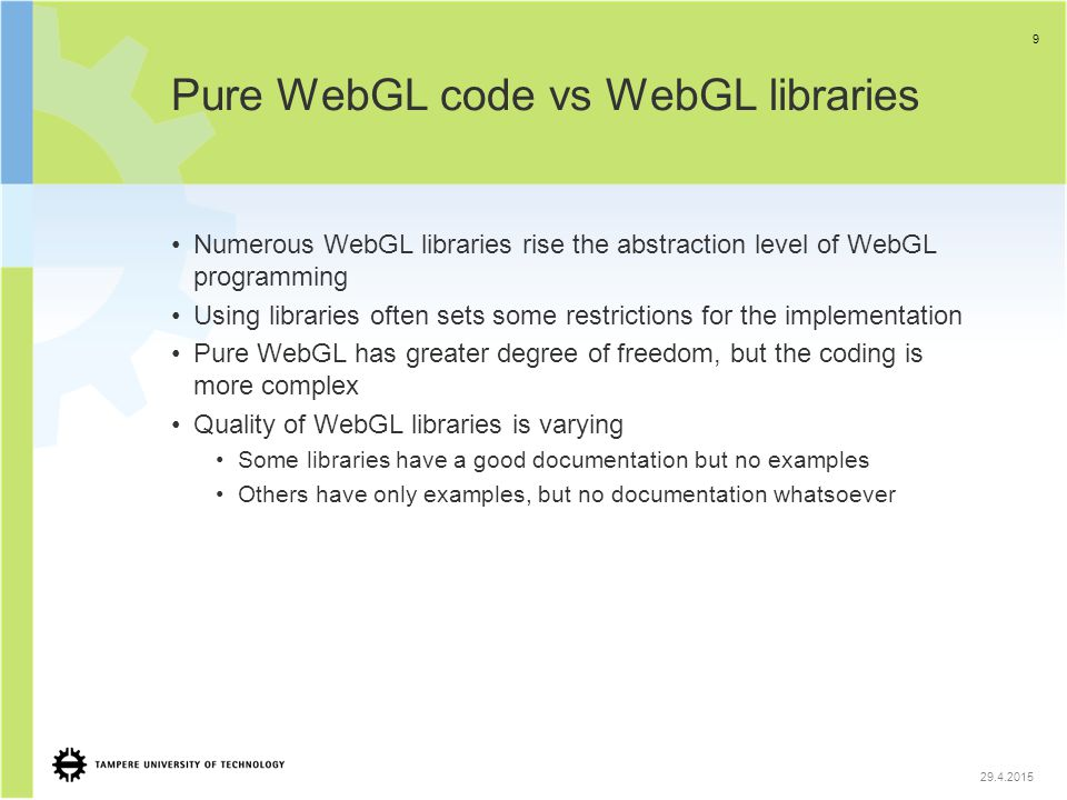 Pure WebGL code vs WebGL libraries Numerous WebGL libraries rise the abstraction level of WebGL programming Using libraries often sets some restrictio