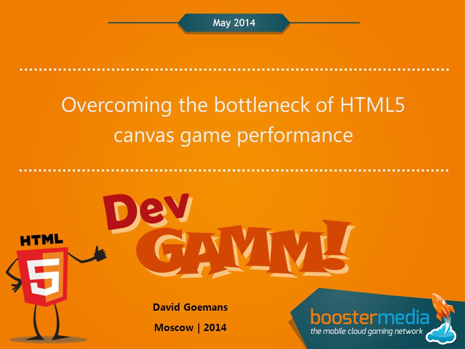 May 2014 Overcoming the bottleneck of HTML5 canvas game performance David Goemans Moscow | 2014