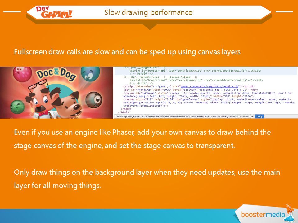 Slow drawing performance Fullscreen draw calls are slow and can be sped up using canvas layers Even if you use an engine like Phaser, add your own canvas to draw behind the stage canvas of the engine, and set the stage canvas to transparent.