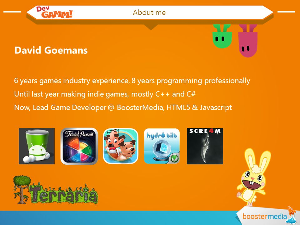About me David Goemans 6 years games industry experience, 8 years programming professionally Until last year making indie games, mostly C++ and C# Now, Lead Game Developer @ BoosterMedia, HTML5 & Javascript