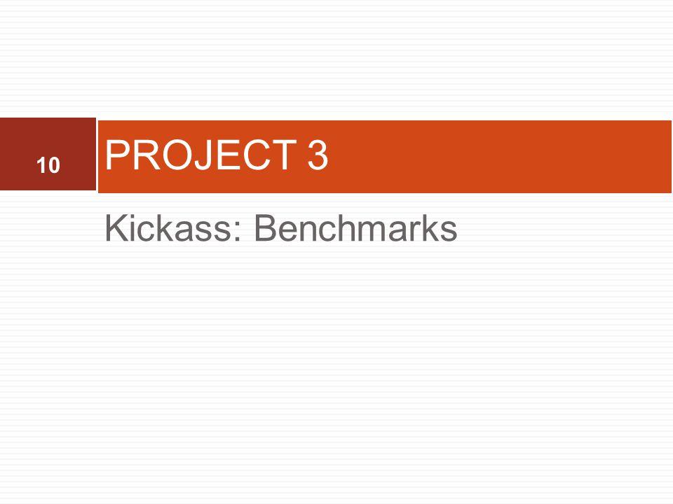 10 Kickass: Benchmarks PROJECT 3