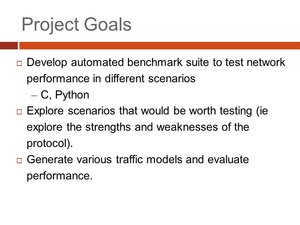 Project Goals  Develop automated benchmark suite to test network performance in different scenarios – C, Python  Explore scenarios that would be worth testing (ie explore the strengths and weaknesses of the protocol).