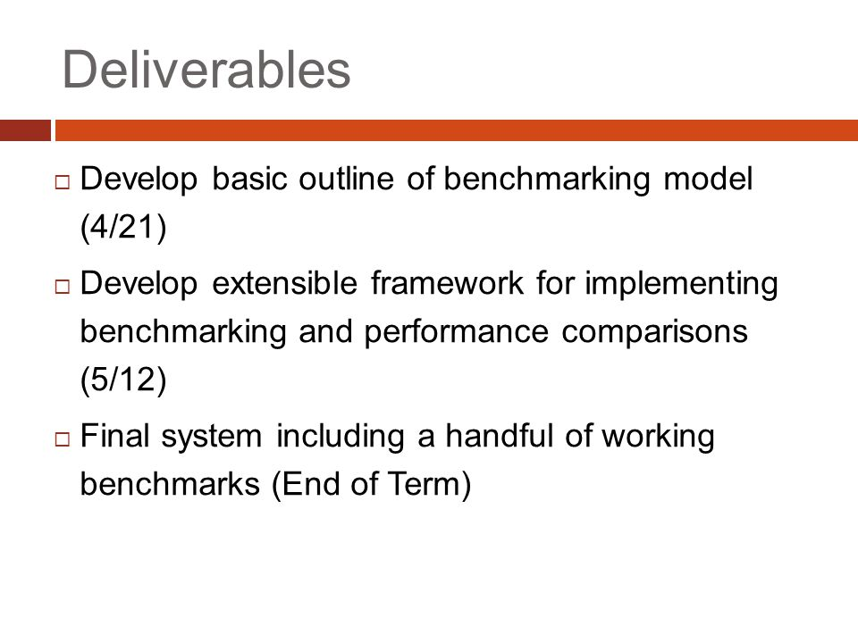 Deliverables  Develop basic outline of benchmarking model (4/21)  Develop extensible framework for implementing benchmarking and performance comparisons (5/12)  Final system including a handful of working benchmarks (End of Term)