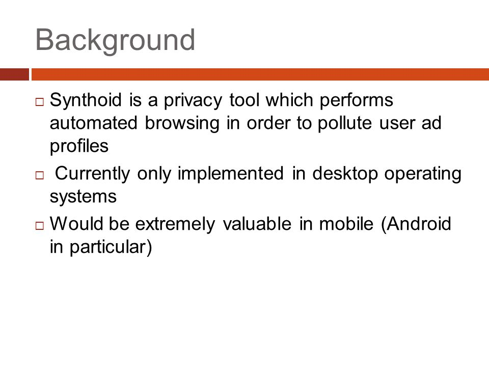 Background  Synthoid is a privacy tool which performs automated browsing in order to pollute user ad profiles  Currently only implemented in desktop operating systems  Would be extremely valuable in mobile (Android in particular)