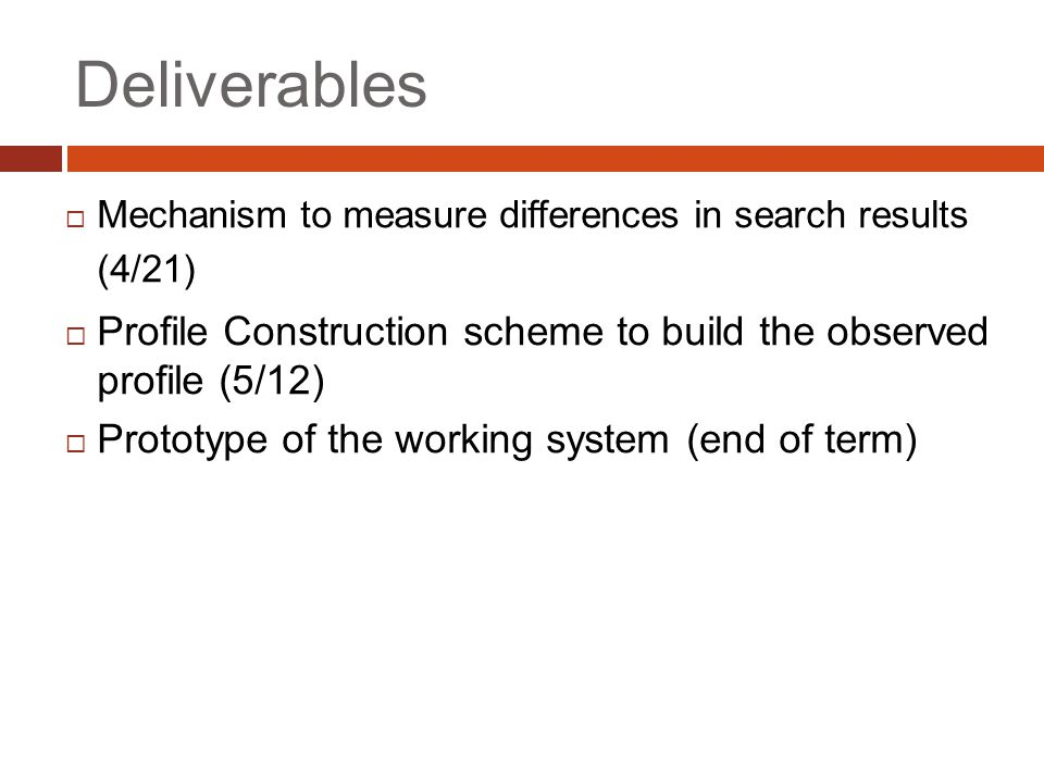 Deliverables  Mechanism to measure differences in search results (4/21)  Profile Construction scheme to build the observed profile (5/12)  Prototype of the working system (end of term)