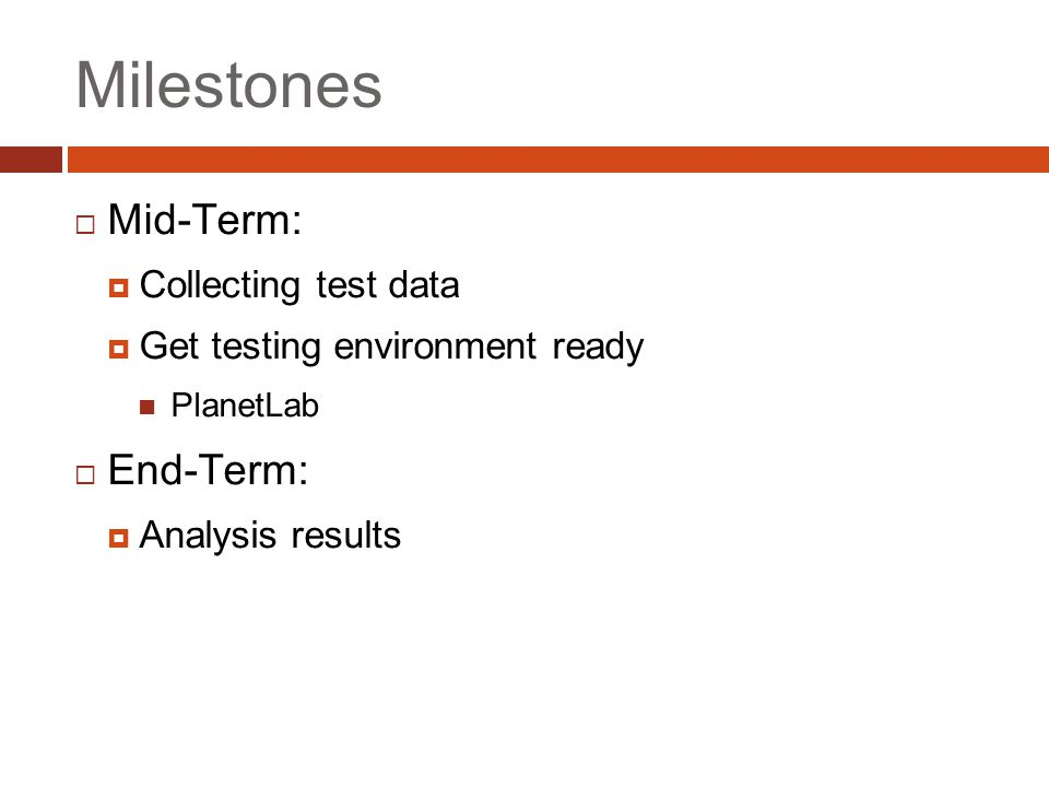 Milestones  Mid-Term:  Collecting test data  Get testing environment ready PlanetLab  End-Term:  Analysis results