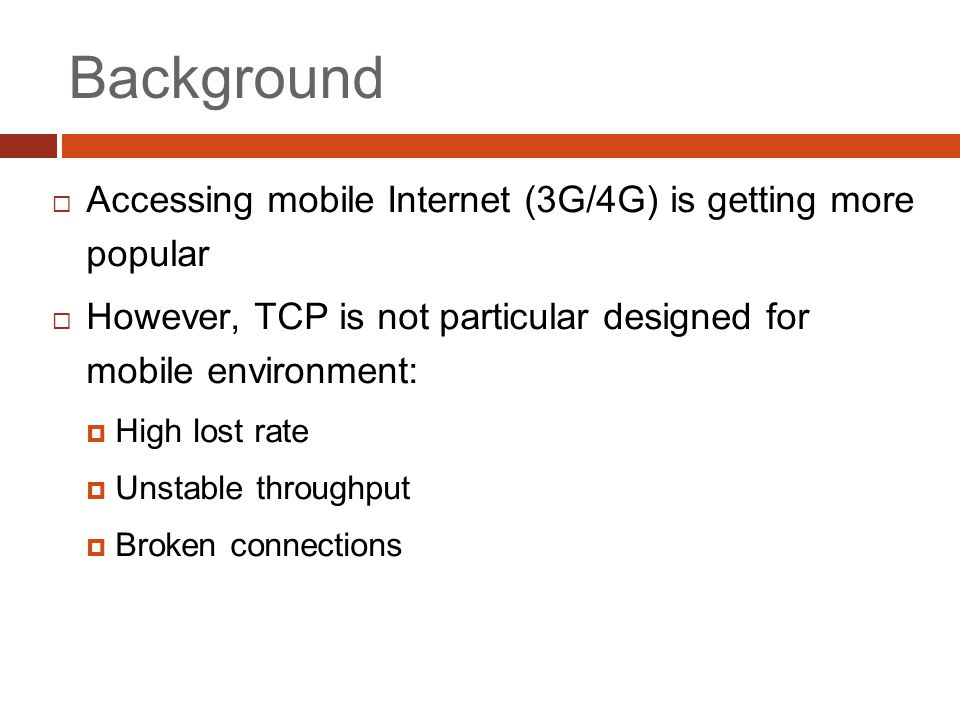 Background  Accessing mobile Internet (3G/4G) is getting more popular  However, TCP is not particular designed for mobile environment:  High lost rate  Unstable throughput  Broken connections