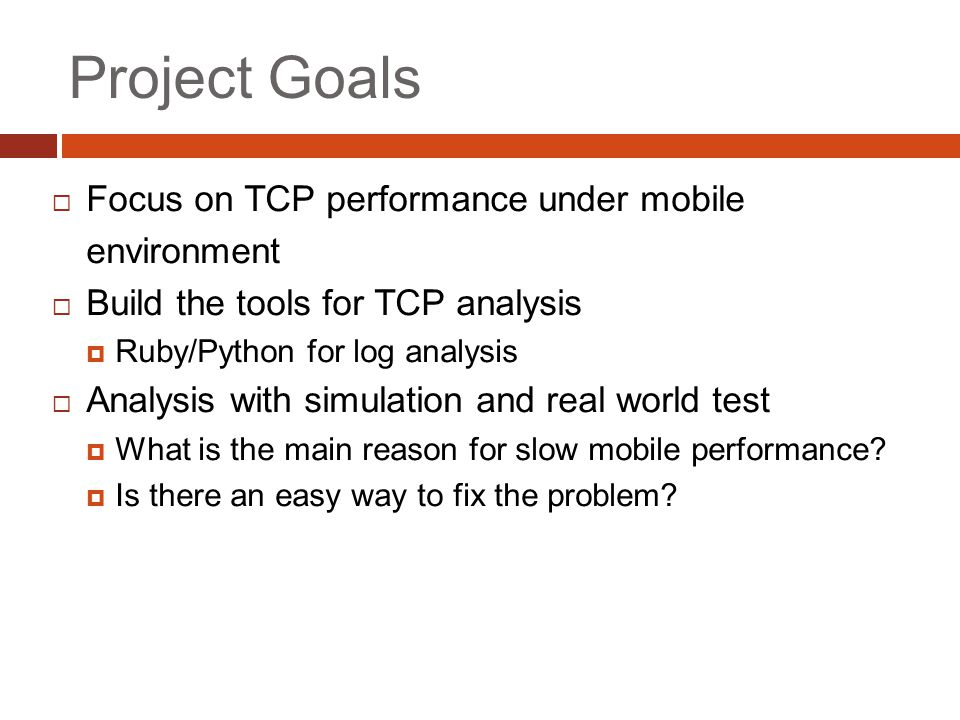 Project Goals  Focus on TCP performance under mobile environment  Build the tools for TCP analysis  Ruby/Python for log analysis  Analysis with simulation and real world test  What is the main reason for slow mobile performance.
