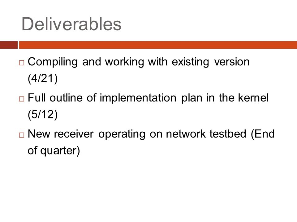 Deliverables  Compiling and working with existing version (4/21)  Full outline of implementation plan in the kernel (5/12)  New receiver operating on network testbed (End of quarter)