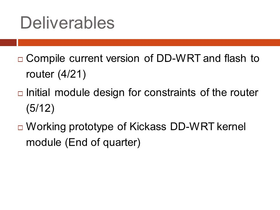 Deliverables  Compile current version of DD-WRT and flash to router (4/21)  Initial module design for constraints of the router (5/12)  Working prototype of Kickass DD-WRT kernel module (End of quarter)