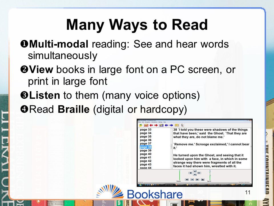 11 Many Ways to Read  Multi-modal reading: See and hear words simultaneously  View books in large font on a PC screen, or print in large font  Listen to them (many voice options)  Read Braille (digital or hardcopy)