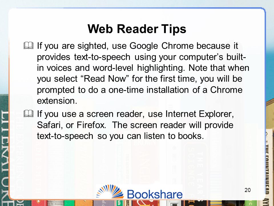 Web Reader Tips  If you are sighted, use Google Chrome because it provides text-to-speech using your computer's built- in voices and word-level highlighting.