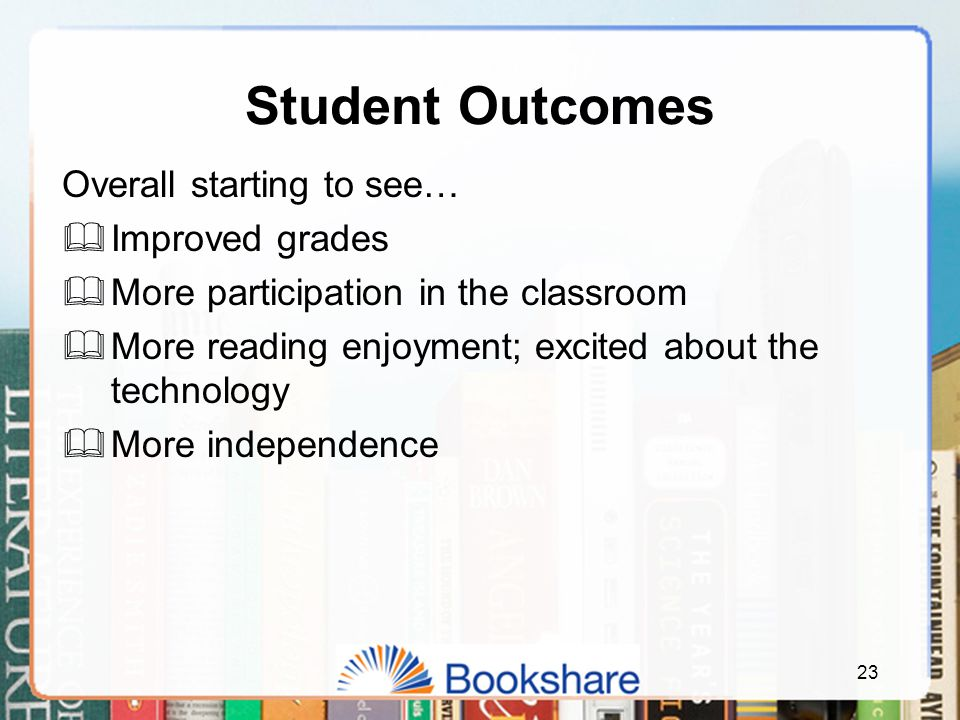 Student Outcomes Overall starting to see…  Improved grades  More participation in the classroom  More reading enjoyment; excited about the technology  More independence 23