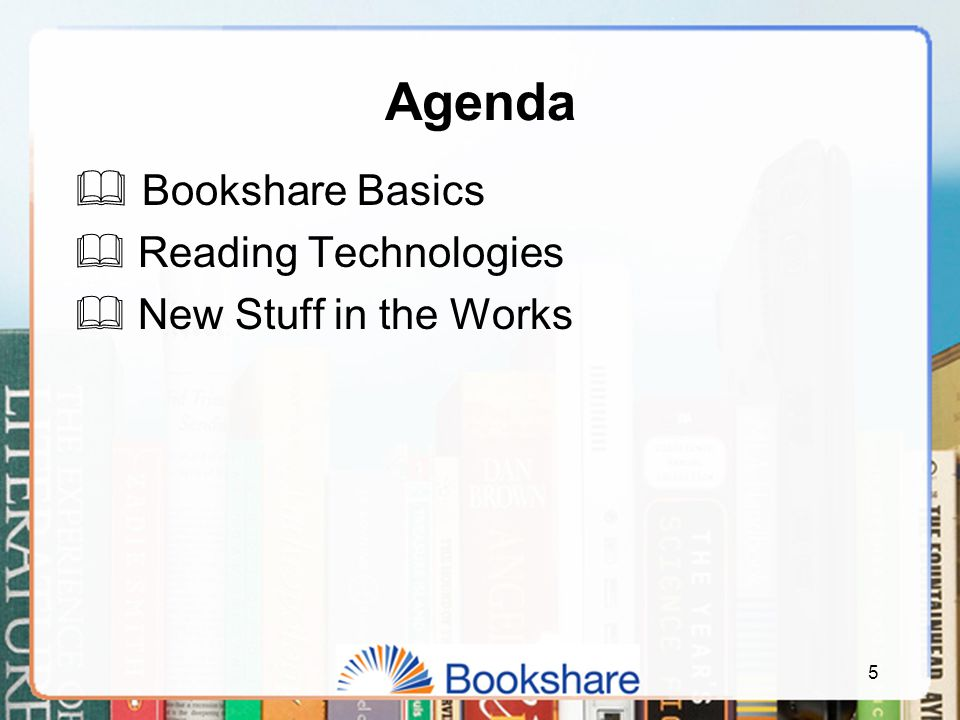 Agenda  Bookshare Basics  Reading Technologies  New Stuff in the Works 5