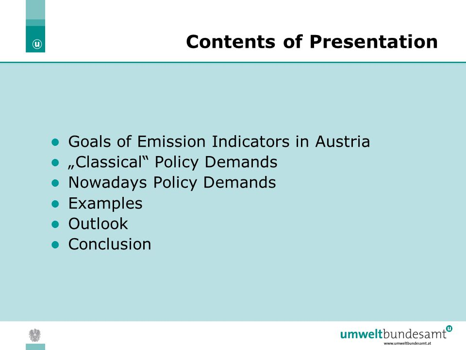 "05.04.2004 | Slide 2 Contents of Presentation Goals of Emission Indicators in Austria ""Classical Policy Demands Nowadays Policy Demands Examples Outlook Conclusion"