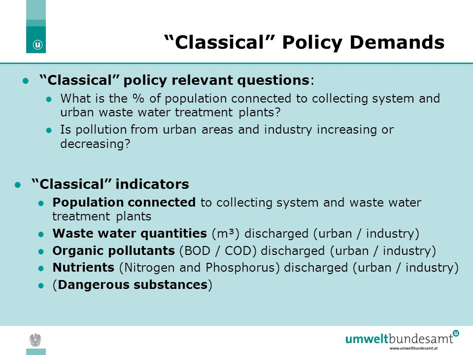 05.04.2004 | Slide 4 Classical Policy Demands Classical indicators Population connected to collecting system and waste water treatment plants Waste water quantities (m³) discharged (urban / industry) Organic pollutants (BOD / COD) discharged (urban / industry) Nutrients (Nitrogen and Phosphorus) discharged (urban / industry) (Dangerous substances) Classical policy relevant questions: What is the % of population connected to collecting system and urban waste water treatment plants.