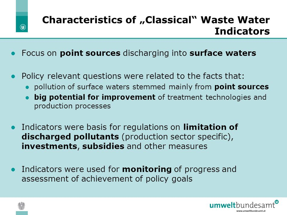 "05.04.2004 | Slide 5 Characteristics of ""Classical Waste Water Indicators Focus on point sources discharging into surface waters Policy relevant questions were related to the facts that: pollution of surface waters stemmed mainly from point sources big potential for improvement of treatment technologies and production processes Indicators were basis for regulations on limitation of discharged pollutants (production sector specific), investments, subsidies and other measures Indicators were used for monitoring of progress and assessment of achievement of policy goals"