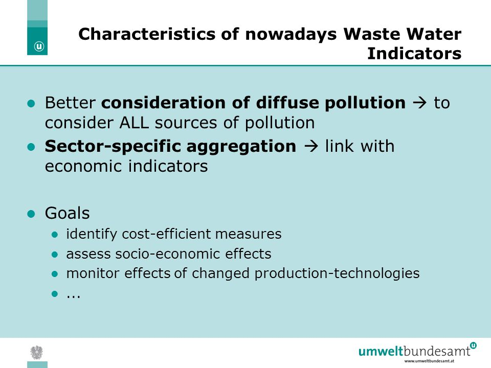 05.04.2004 | Slide 9 Characteristics of nowadays Waste Water Indicators Better consideration of diffuse pollution  to consider ALL sources of pollution Sector-specific aggregation  link with economic indicators Goals identify cost-efficient measures assess socio-economic effects monitor effects of changed production-technologies...
