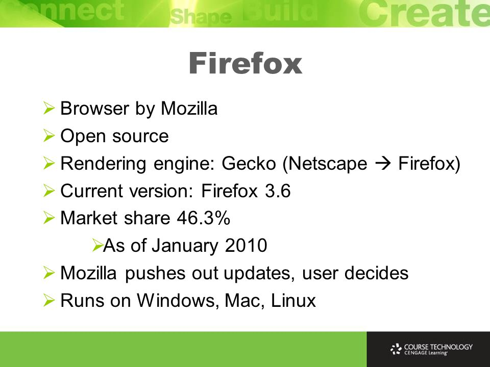 Firefox  Browser by Mozilla  Open source  Rendering engine: Gecko (Netscape  Firefox)  Current version: Firefox 3.6  Market share 46.3%  As of January 2010  Mozilla pushes out updates, user decides  Runs on Windows, Mac, Linux