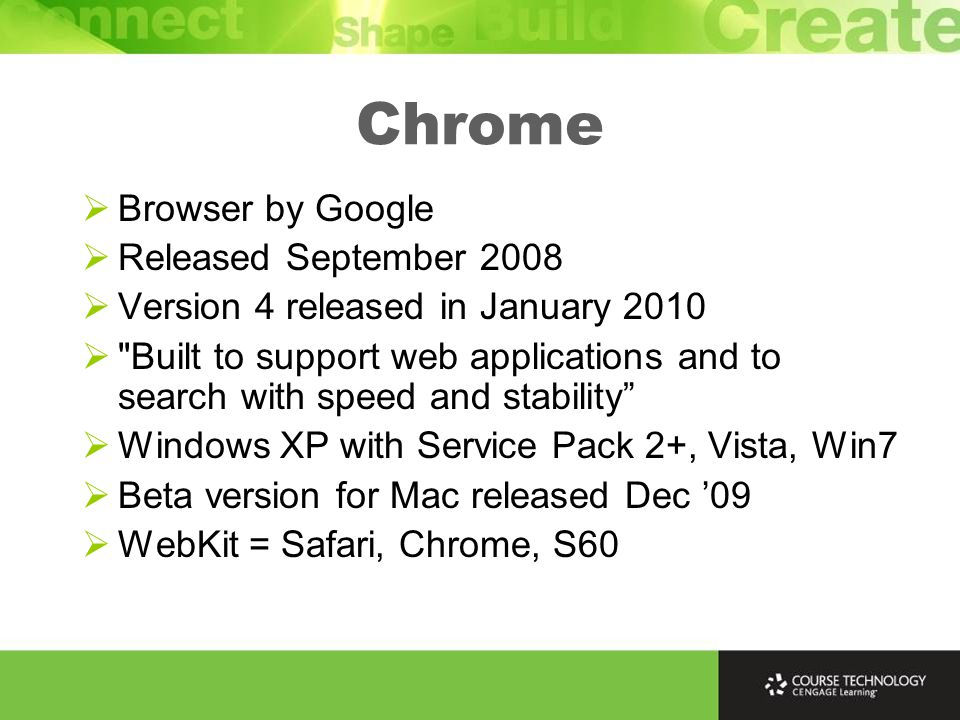 Chrome  Browser by Google  Released September 2008  Version 4 released in January 2010  Built to support web applications and to search with speed and stability  Windows XP with Service Pack 2+, Vista, Win7  Beta version for Mac released Dec '09  WebKit = Safari, Chrome, S60