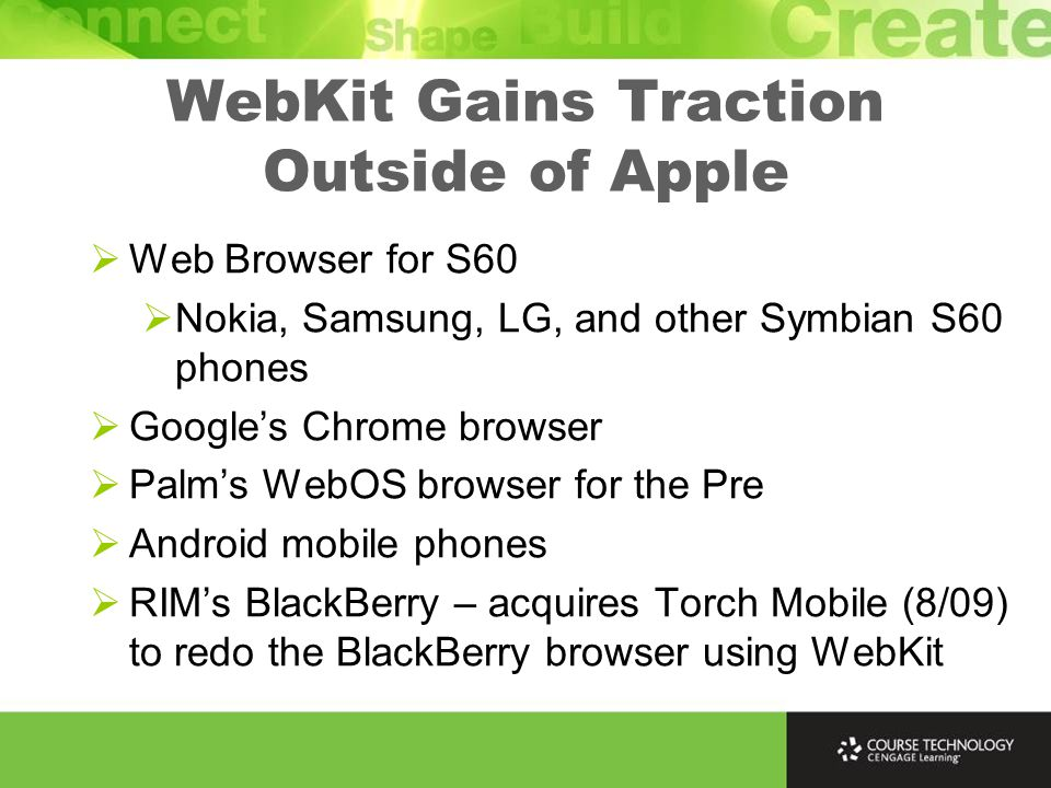 WebKit Gains Traction Outside of Apple  Web Browser for S60  Nokia, Samsung, LG, and other Symbian S60 phones  Google's Chrome browser  Palm's WebOS browser for the Pre  Android mobile phones  RIM's BlackBerry – acquires Torch Mobile (8/09) to redo the BlackBerry browser using WebKit