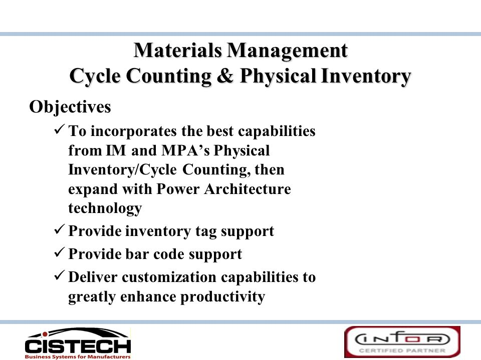 Materials Management Cycle Counting & Physical Inventory Objectives To incorporates the best capabilities from IM and MPA's Physical Inventory/Cycle Counting, then expand with Power Architecture technology Provide inventory tag support Provide bar code support Deliver customization capabilities to greatly enhance productivity