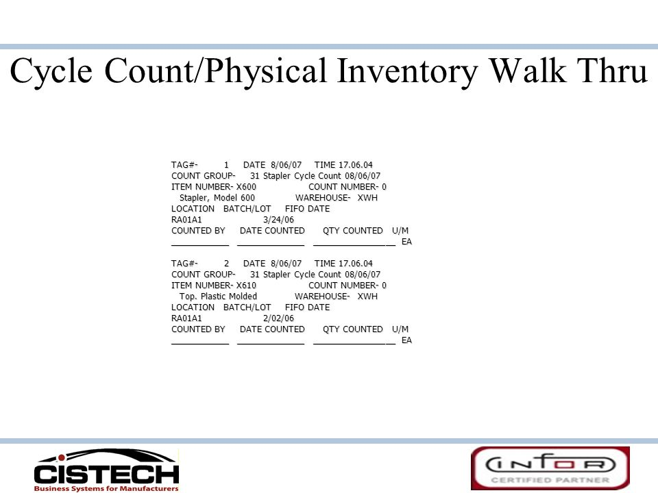 Cycle Count/Physical Inventory Walk Thru TAG#- 1 DATE 8/06/07 TIME 17.06.04 COUNT GROUP- 31 Stapler Cycle Count 08/06/07 ITEM NUMBER- X600 COUNT NUMBER- 0 Stapler, Model 600 WAREHOUSE- XWH Stapler, Model 600 WAREHOUSE- XWH LOCATION BATCH/LOT FIFO DATE RA01A1 3/24/06 COUNTED BY DATE COUNTED QTY COUNTED U/M ____________ ______________ _________________ EA TAG#- 2 DATE 8/06/07 TIME 17.06.04 COUNT GROUP- 31 Stapler Cycle Count 08/06/07 ITEM NUMBER- X610 COUNT NUMBER- 0 Top.