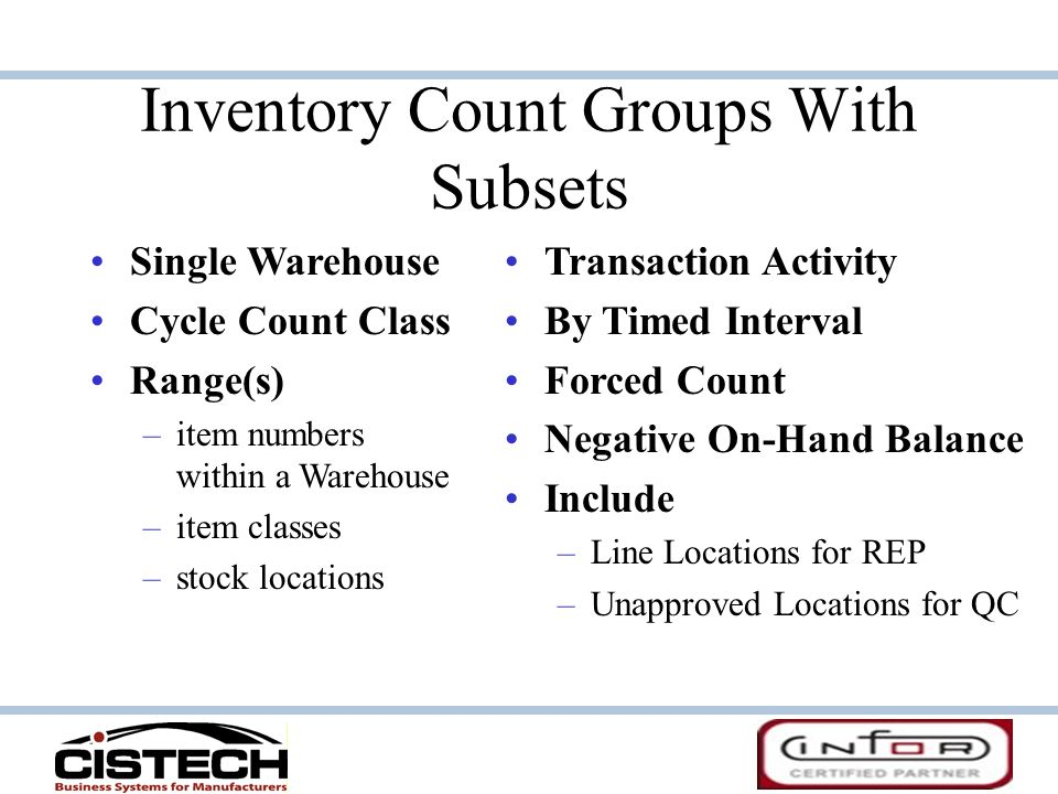 Inventory Count Groups With Subsets Single Warehouse Cycle Count Class Range(s) – –item numbers within a Warehouse – –item classes – –stock locations Transaction Activity By Timed Interval Forced Count Negative On-Hand Balance Include – –Line Locations for REP – –Unapproved Locations for QC