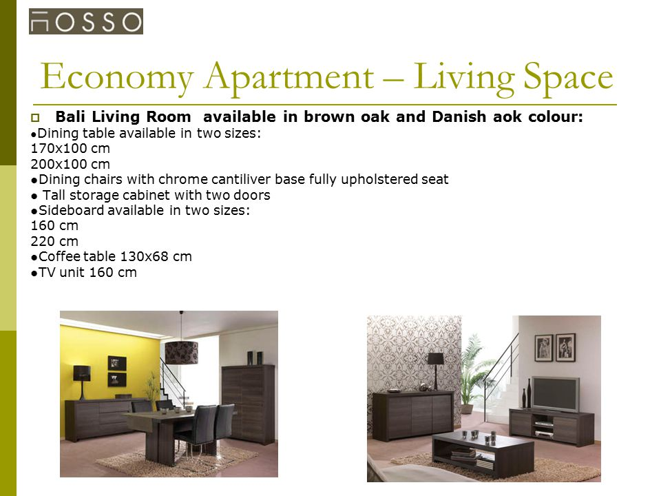 Economy Apartment – Living Space  Bali Living Room available in brown oak and Danish aok colour: ● Dining table available in two sizes: 170x100 cm 200x100 cm ●Dining chairs with chrome cantiliver base fully upholstered seat ● Tall storage cabinet with two doors ●Sideboard available in two sizes: 160 cm 220 cm ●Coffee table 130x68 cm ●TV unit 160 cm