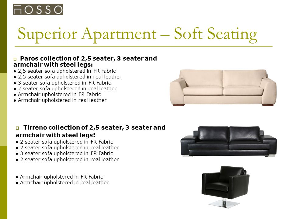 Superior Apartment – Soft Seating  Paros collection of 2,5 seater, 3 seater and armchair with steel legs: ● 2,5 seater sofa upholstered in FR Fabric ● 2,5 seater sofa upholstered in real leather ● 3 seater sofa upholstered in FR Fabric ● 2 seater sofa upholstered in real leather ● Armchair upholstered in FR Fabric ● Armchair upholstered in real leather  Tirreno collection of 2,5 seater, 3 seater and armchair with steel legs : ● 2 seater sofa upholstered in FR Fabric ● 2 seater sofa upholstered in real leather ● 3 seater sofa upholstered in FR Fabric ● 2 seater sofa upholstered in real leather ● Armchair upholstered in FR Fabric ● Armchair upholstered in real leather