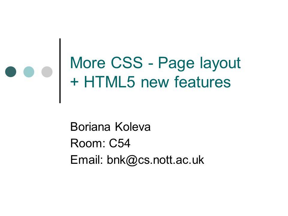 More CSS - Page layout + HTML5 new features Boriana Koleva Room: C54 Email: bnk@cs.nott.ac.uk