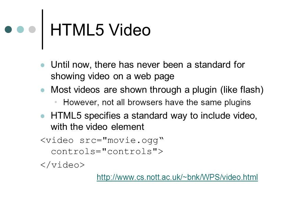 HTML5 Video Until now, there has never been a standard for showing video on a web page Most videos are shown through a plugin (like flash) However, not all browsers have the same plugins HTML5 specifies a standard way to include video, with the video element http://www.cs.nott.ac.uk/~bnk/WPS/video.html