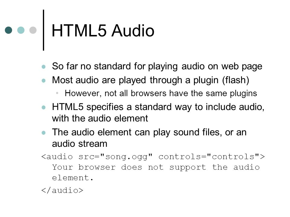 HTML5 Audio So far no standard for playing audio on web page Most audio are played through a plugin (flash) However, not all browsers have the same plugins HTML5 specifies a standard way to include audio, with the audio element The audio element can play sound files, or an audio stream Your browser does not support the audio element.