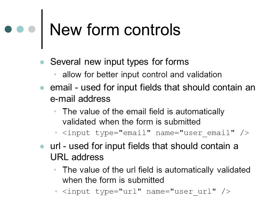 New form controls Several new input types for forms allow for better input control and validation email - used for input fields that should contain an