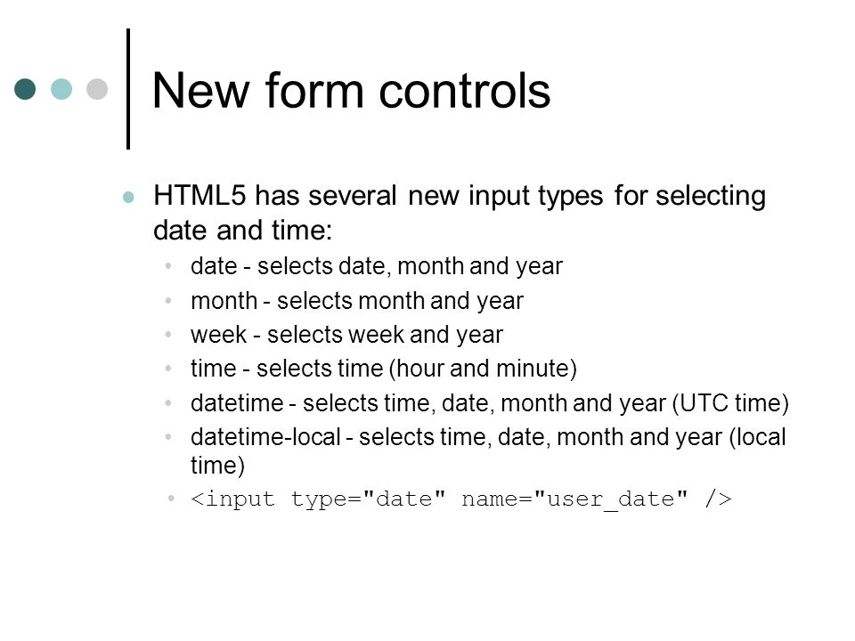 New form controls HTML5 has several new input types for selecting date and time: date - selects date, month and year month - selects month and year week - selects week and year time - selects time (hour and minute) datetime - selects time, date, month and year (UTC time) datetime-local - selects time, date, month and year (local time)