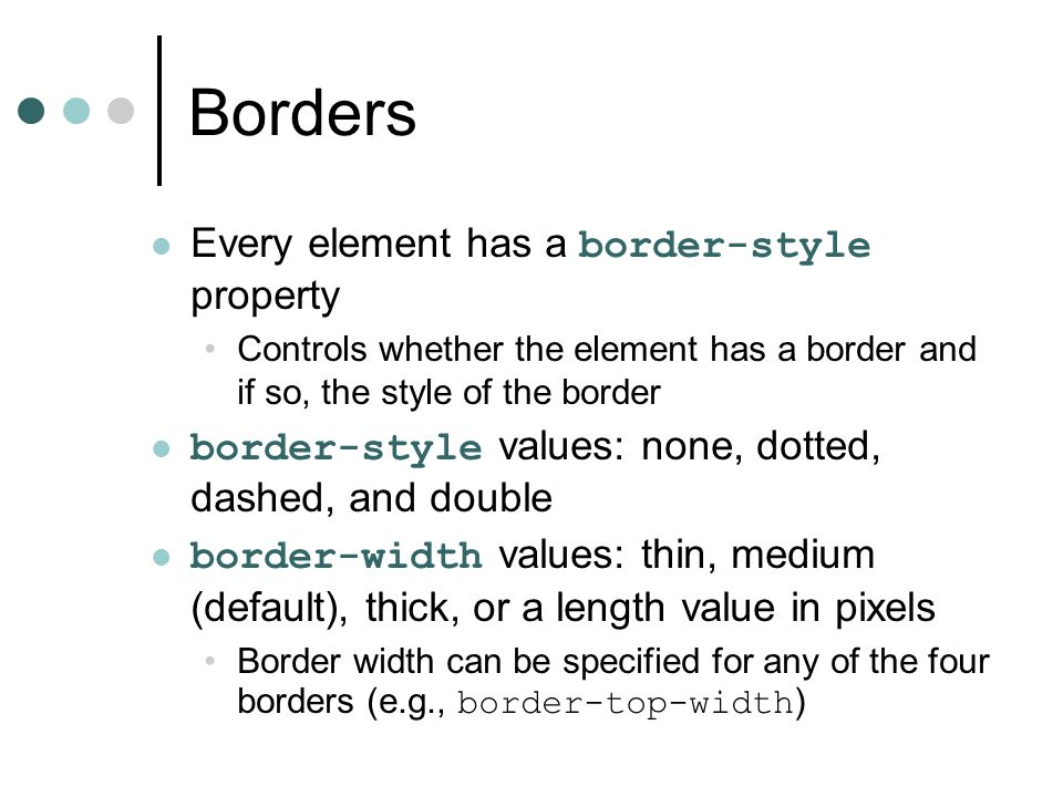 Borders Every element has a border-style property Controls whether the element has a border and if so, the style of the border border-style values: no