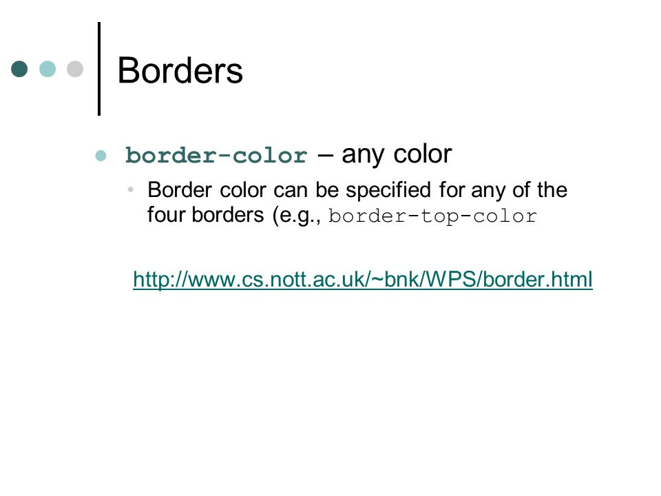 Borders border-color – any color Border color can be specified for any of the four borders (e.g., border-top-color http://www.cs.nott.ac.uk/~bnk/WPS/border.html
