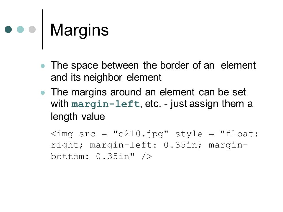 Margins The space between the border of an element and its neighbor element The margins around an element can be set with margin-left, etc. - just ass
