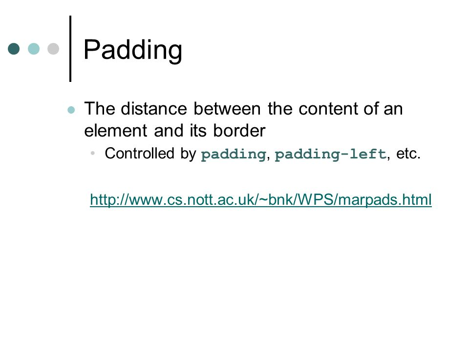 Padding The distance between the content of an element and its border Controlled by padding, padding-left, etc. http://www.cs.nott.ac.uk/~bnk/WPS/marp