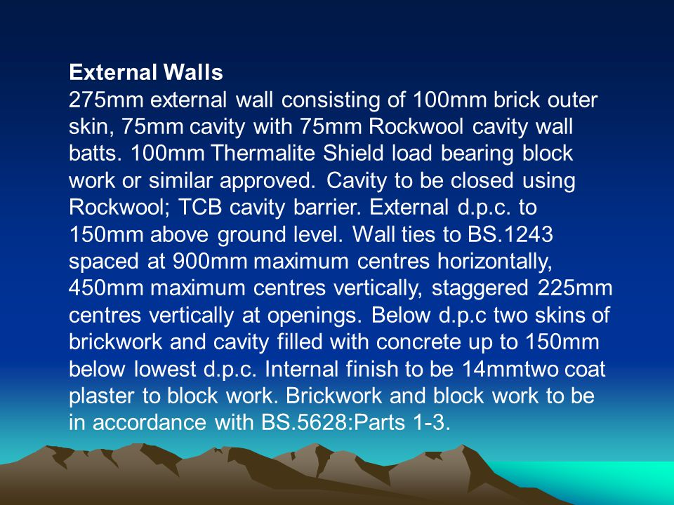External Walls 275mm external wall consisting of 100mm brick outer skin, 75mm cavity with 75mm Rockwool cavity wall batts.