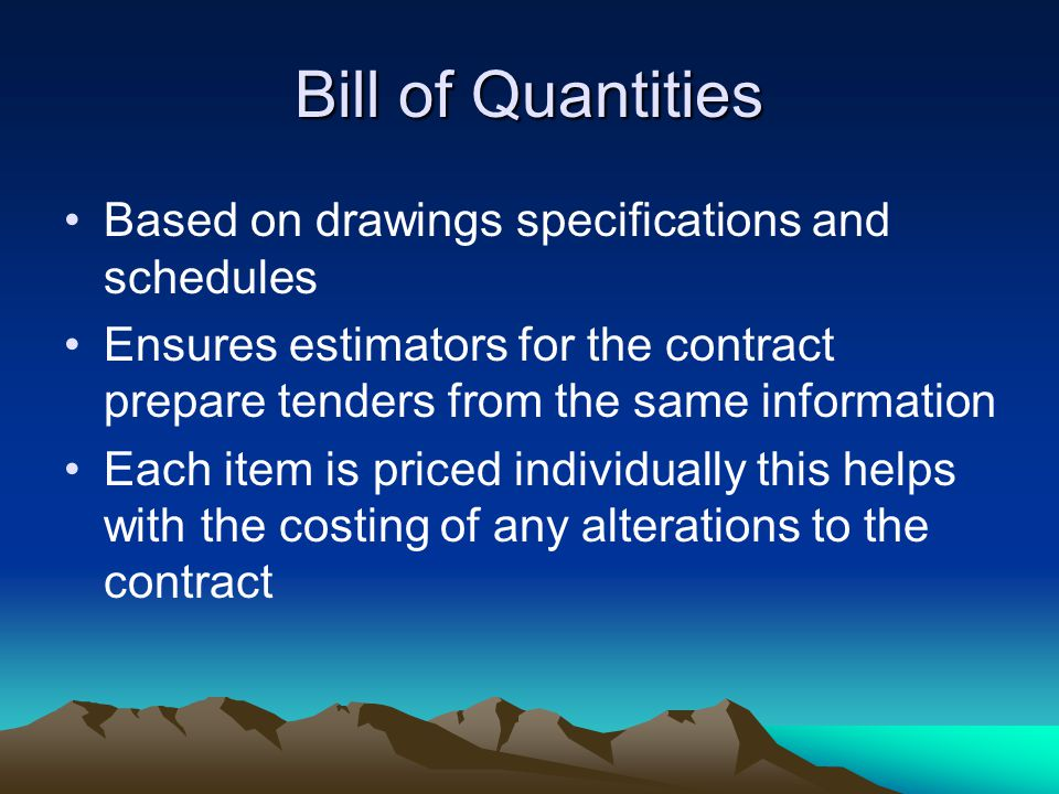 Bill of Quantities Based on drawings specifications and schedules Ensures estimators for the contract prepare tenders from the same information Each item is priced individually this helps with the costing of any alterations to the contract