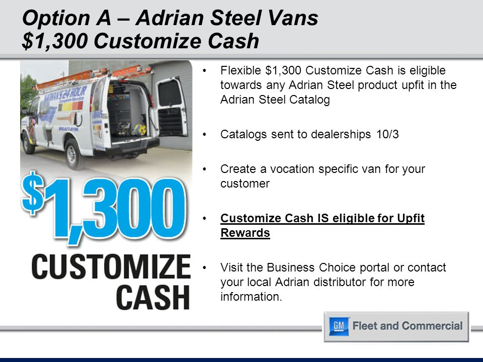 Option A – Adrian Steel Vans $1,300 Customize Cash Flexible $1,300 Customize Cash is eligible towards any Adrian Steel product upfit in the Adrian Steel Catalog Catalogs sent to dealerships 10/3 Create a vocation specific van for your customer Customize Cash IS eligible for Upfit Rewards Visit the Business Choice portal or contact your local Adrian distributor for more information.