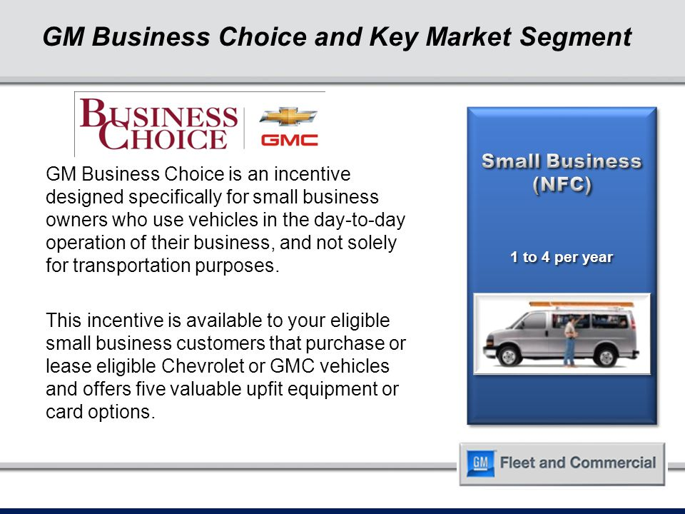 GM Business Choice and Key Market Segment 1 to 4 per year GM Business Choice is an incentive designed specifically for small business owners who use vehicles in the day-to-day operation of their business, and not solely for transportation purposes.