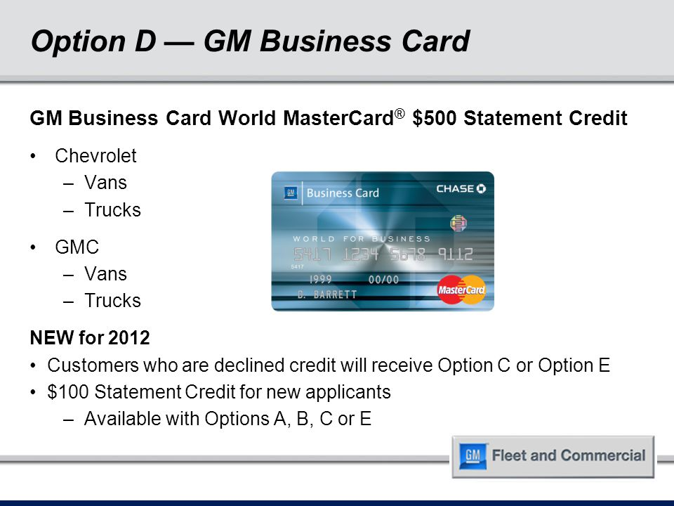 Option D — GM Business Card GM Business Card World MasterCard ® $500 Statement Credit Chevrolet –Vans –Trucks GMC –Vans –Trucks NEW for 2012 Customers