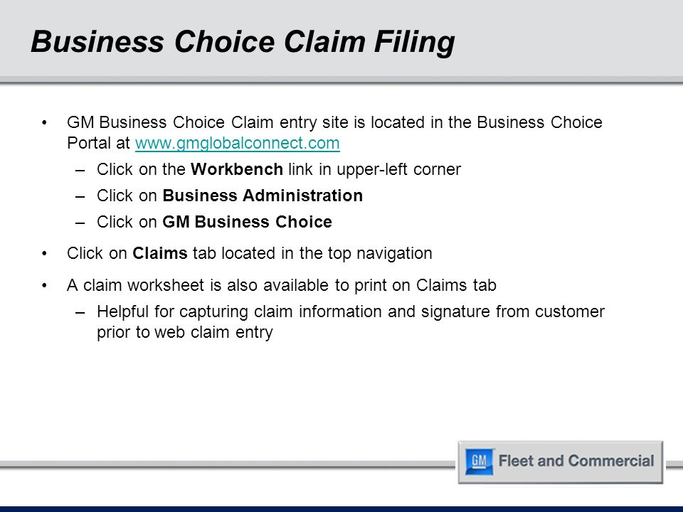 Business Choice Claim Filing GM Business Choice Claim entry site is located in the Business Choice Portal at www.gmglobalconnect.comwww.gmglobalconnect.com –Click on the Workbench link in upper-left corner –Click on Business Administration –Click on GM Business Choice Click on Claims tab located in the top navigation A claim worksheet is also available to print on Claims tab –Helpful for capturing claim information and signature from customer prior to web claim entry