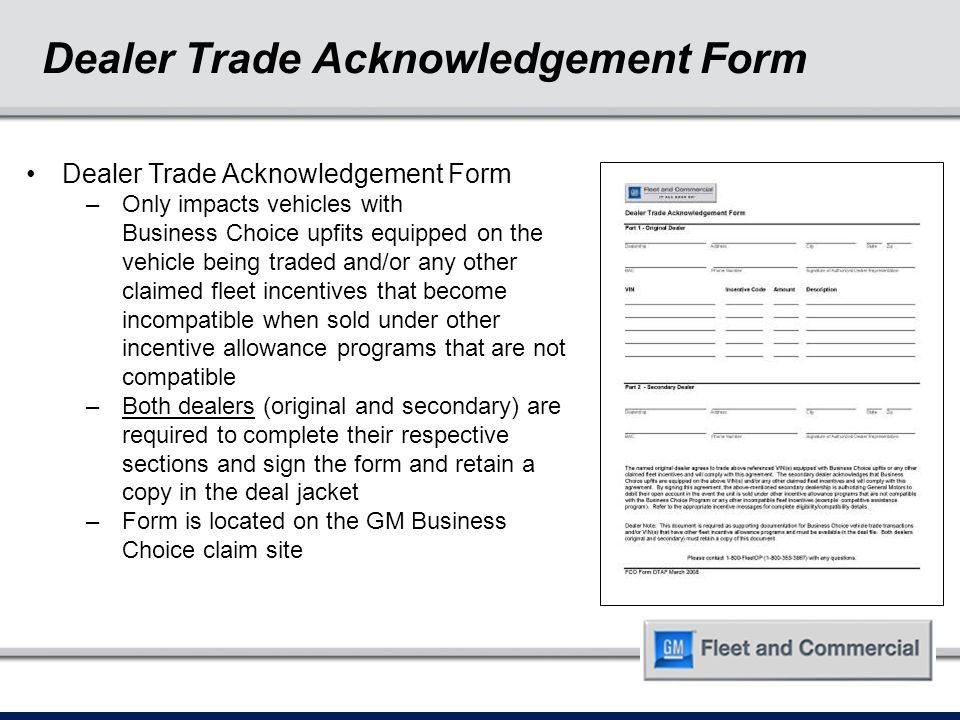 Dealer Trade Acknowledgement Form –Only impacts vehicles with Business Choice upfits equipped on the vehicle being traded and/or any other claimed fleet incentives that become incompatible when sold under other incentive allowance programs that are not compatible –Both dealers (original and secondary) are required to complete their respective sections and sign the form and retain a copy in the deal jacket –Form is located on the GM Business Choice claim site