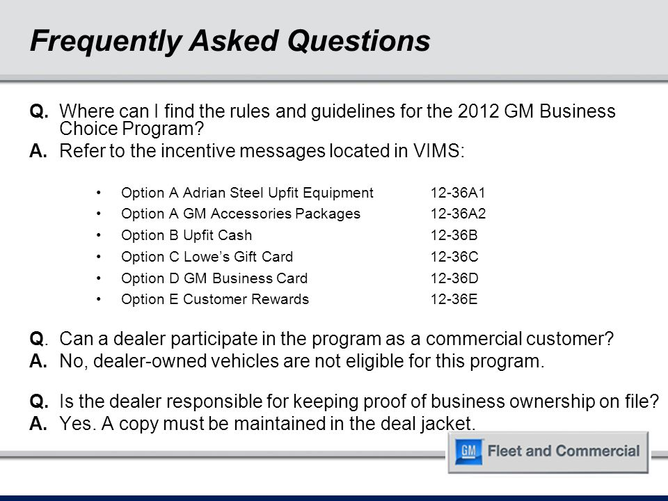 Q. Where can I find the rules and guidelines for the 2012 GM Business Choice Program? A.Refer to the incentive messages located in VIMS: Option A Adri